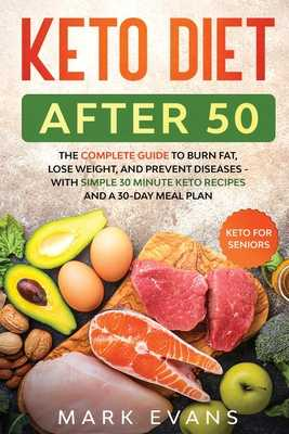 Keto Diet After 50: Keto for Seniors - The Complete Guide to Burn Fat, Lose Weight, and Prevent Diseases - With Simple 30 Minute Recipes and a 30-Day Meal Plan - Evans, Mark