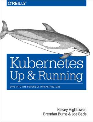 Kubernetes: Up and Running: Dive Into the Future of Infrastructure - Hightower, Kelsey, and Burns, Brendan, and Beda, Joe
