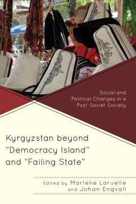 "Kyrgyzstan beyond ""Democracy Island"" and ""Failing State"": Social and Political Changes in a Post-Soviet Society - Laruelle, Marlene (Contributions by), and Engvall, Johan (Contributions by), and Asanalieva, Diana (Contributions by)"