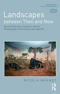 Landscapes Between Then and Now: Recent Histories in Southern African Photography, Performance and Video Art - Brandt, Nicola
