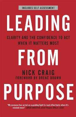Leading from Purpose: Clarity and confidence to act when it matters - Craig, Nick, and Brown, Brene (Foreword by)