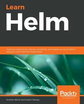 Learn Helm: Improve productivity, reduce complexity, and speed up cloud-native adoption with Helm for Kubernetes - Block, Andrew, and Dewey, Austin