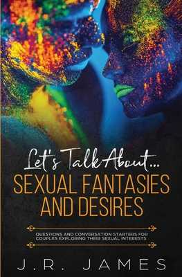 Let's Talk About... Sexual Fantasies and Desires: Questions and Conversation Starters for Couples Exploring Their Sexual Interests - James, J R