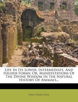 Life in Its Lower, Intermediate, and Higher Forms: Or, Manifestations of the Divine Wisdom in the Natural History of Animals... - Gosse, Philip Henry