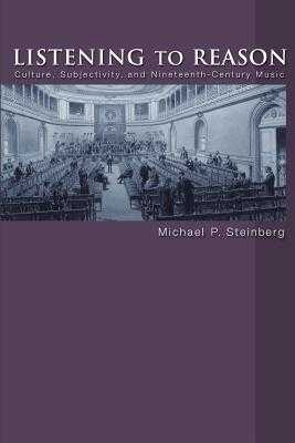 Listening to Reason: Culture, Subjectivity, and Nineteenth-Century Music - Steinberg, Michael P
