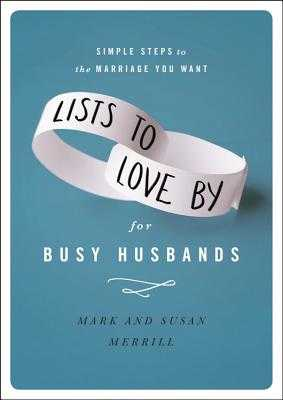 Lists to Love by for Busy Husbands: Simple Steps to the Marriage You Want - Merrill, Mark, and Merrill, Susan