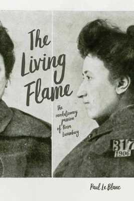 Living Flame: The Revolutionary Passion of Rosa Luxemburg - Le Blanc, Paul