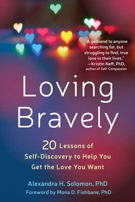 Loving Bravely: Twenty Lessons of Self-Discovery to Help You Get the Love You Want - Solomon, Alexandra H, PhD, and Fishbane, Mona D, PhD (Foreword by)