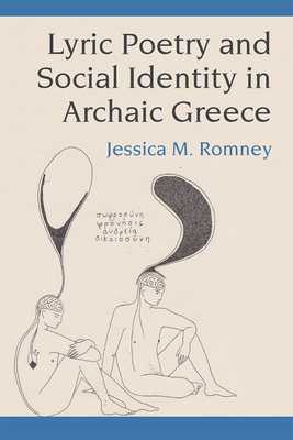 Lyric Poetry and Social Identity in Archaic Greece - Romney, Jessica