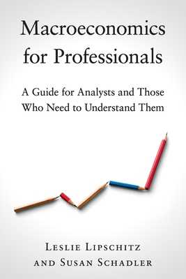 Macroeconomics for Professionals: A Guide for Analysts and Those Who Need to Understand Them - Lipschitz, Leslie, and Schadler, Susan