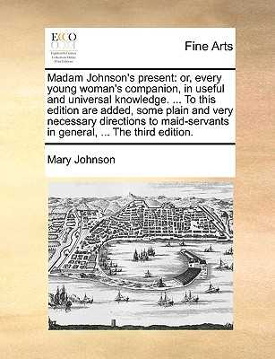 Madam Johnson's Present: Or, Every Young Woman's Companion, in Useful and Universal Knowledge. ... to This Edition Are Added, Some Plain and Very Necessary Directions to Maid-Servants in General, ... the Third Edition. - Johnson, Mary