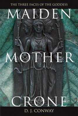 Maiden, Mother, Crone: The Myth & Reality of the Triple Goddess - Conway, D J