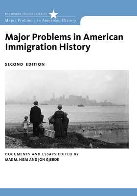 Major Problems in American Immigration History - Ngai, Mae, and Gjerde, Jon