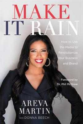 Make It Rain!: How to Use the Media to Revolutionize Your Business & Brand - Martin, Areva, and Beech, Donna, and McGraw, Phil, Dr. (Foreword by)