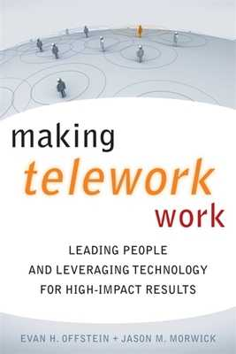 Making Telework Work: Leading People and Leveraging Technology for High-Impact Results - Offstein, Evan H, and Morwick, Jason M