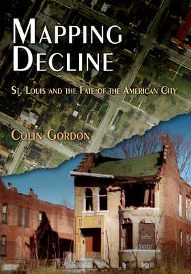 Mapping Decline: St. Louis and the Fate of the American City - Gordon, Colin