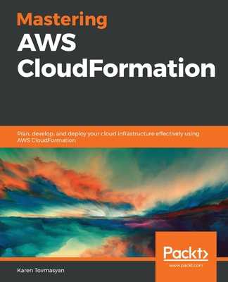 Mastering AWS CloudFormation: Plan, develop, and deploy your cloud infrastructure effectively using AWS CloudFormation - Tovmasyan, Karen