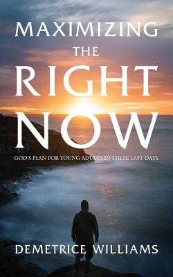 Maximizing the Right Now: God's Plan for Young Adults in These Last Days - Williams, Demetrice