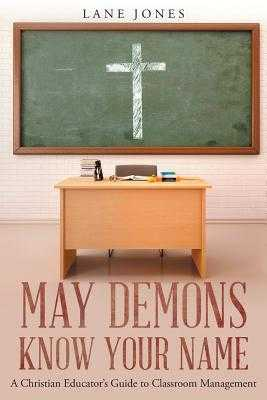 May Demons Know Your Name: A Christian Educators Guide to Classroom Management - Jones, Lane