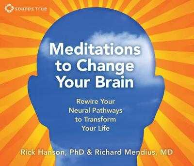 Meditations to Change Your Brain - Hanson, Rick, Ph.D., and Mendius, Richard, MD