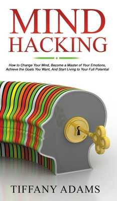 Mind Hacking: How to Change Your Mind, Become a Master of Your Emotions, Achieve the Goals You Want, & Start Living to Your Full Potential - Adams, Tiffany
