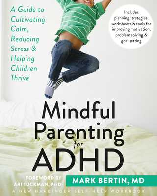 Mindful Parenting for ADHD: A Guide to Cultivating Calm, Reducing Stress, and Helping Children Thrive - Bertin, Mark, Dr., and Tuckman, Ari, PsyD (Foreword by)