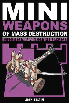 Mini Weapons of Mass Destruction 3: Build Siege Weapons of the Dark Ages - Austin, John, PhD