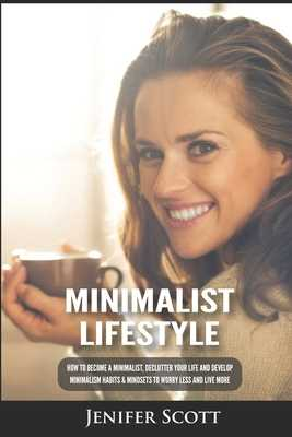 Minimalist Lifestyle: How to Become a Minimalist, Declutter Your Life and Develop Minimalism Habits & Mindsets to Worry Less and Live More - Scott, Jenifer