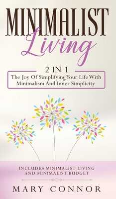 Minimalist Living: 2 In 1: The Joy Of Simplifying Your Life With Minimalism And Inner Simplicity: Includes Minimalist Living And Minimalist Budget - Connor, Mary