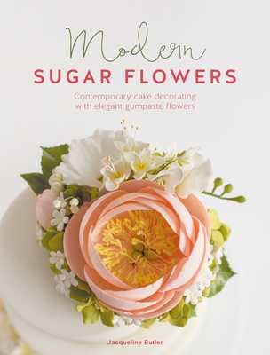 Modern Sugar Flowers: Contemporary cake decorating with elegant gumpaste flowers - Butler, Jacqueline