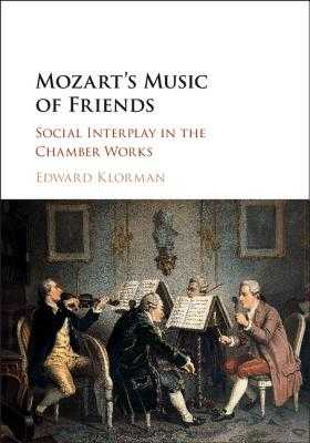 Mozart's Music of Friends: Social Interplay in the Chamber Works - Klorman, Edward