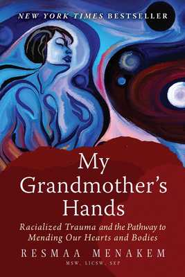 My Grandmother's Hands: Racialized Trauma and the Pathway to Mending Our Hearts and Bodies - Menakem, Resmaa, MSW