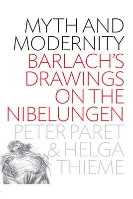 Myth and Modernity: Barlach's Drawings on the Nibelungen - Paret, Peter, and Thieme, Helga