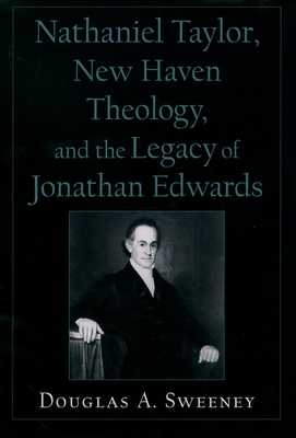 Nathaniel Taylor, New Haven Theology, and the Legacy of Jonathan Edwards - Sweeney, Douglas A