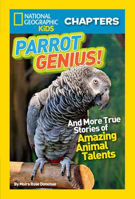 National Geographic Kids Chapters: Parrot Genius: And More True Stories of Amazing Animal Talents (Ngk Chapters) - Donohue, Moira Rose, and National Geographic Kids