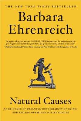 Natural Causes: An Epidemic of Wellness, the Certainty of Dying, and Killing Ourselves to Live Longer - Ehrenreich, Barbara
