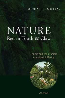 Nature Red in Tooth and Claw: Theism and the Problem of Animal Suffering - Murray, Michael
