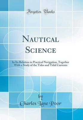 Nautical Science: In Its Relation to Practical Navigation, Together with a Study of the Tides and Tidal Currents (Classic Reprint) - Poor, Charles Lane