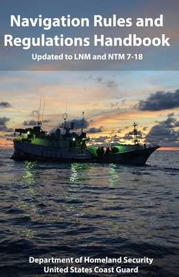 Navigation Rules and Regulations Handbook: Updated to LNM and NTM 7-18 - Coast Guard, United States, and Homeland Security, Department of