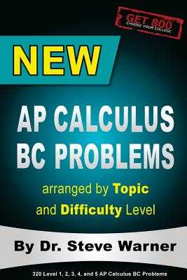 New AP Calculus BC Problems arranged by Topic and Difficulty Level: 160 Test Questions with Solutions, 160 Additional Questions with Answers for the Revised BC Exam May 2017 - Warner, Steve, Dr.