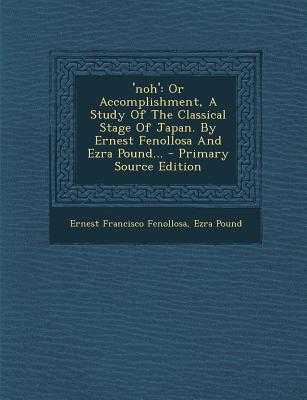 'Noh': Or Accomplishment, a Study of the Classical Stage of Japan. by Ernest Fenollosa and Ezra Pound... - Primary Source Edition - Fenollosa, Ernest Francisco, and Pound, Ezra