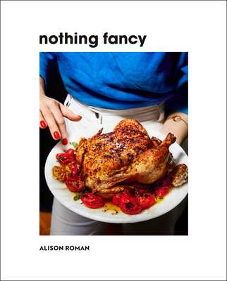 Nothing Fancy: Unfussy Food for Having People Over - Roman, Alison