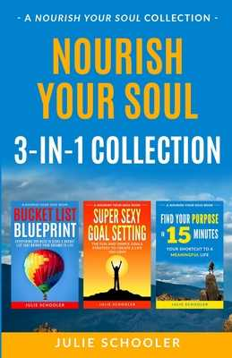 Nourish Your Soul 3-in-1 Collection: Bucket List Blueprint, Super Sexy Goal Setting, Find Your Purpose in 15 Minutes - Schooler, Julie