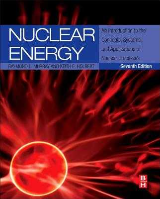 Nuclear Energy: An Introduction to the Concepts, Systems, and Applications of Nuclear Processes - Murray, Raymond, and Holbert, Keith E, Dr.