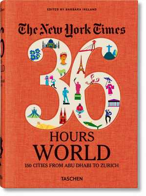 Nyt. 36 Hours. World. 150 Cities from Abu Dhabi to Zurich - Ireland, Barbara (Editor)