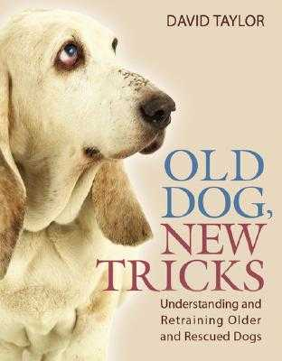 Old Dog, New Tricks: Understanding and Retraining Older and Rescued Dogs - Taylor, David