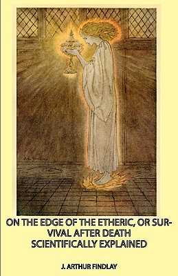 On the Edge of the Etheric, or Survival After Death Scientifically Explained - Findlay, J Arthur