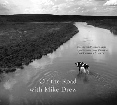 On the Road with Mike Drew: Collected Photographs and Stories from Central and Southern Alberta - Drew, Mike (Photographer)
