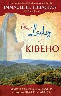 Our Lady of Kibeho: Mary Speaks to the World from the Heart of Africa - Ilibagiza, Immaculee