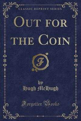 Out for the Coin (Classic Reprint) - McHugh, Hugh